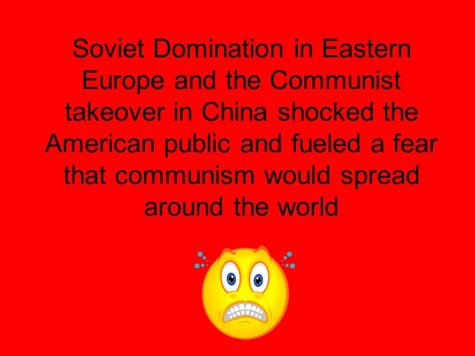 Soviet Domination in Eastern Europe and the Communist takeover in China shocked the American public and fueled a fear that communism would spread around the world