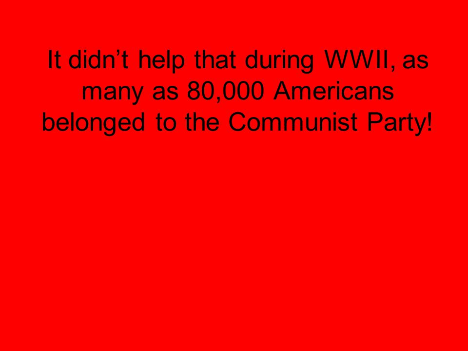 It didn't help that during WWII, as many as 80,000 Americans belonged to the Communist Party!