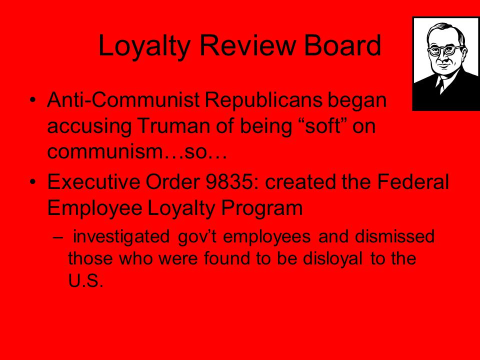 Loyalty Review Board Anti-Communist Republicans began accusing Truman of being soft on communism…so… Executive Order 9835: created the Federal Employee Loyalty Program – investigated gov't employees and dismissed those who were found to be disloyal to the U.S.