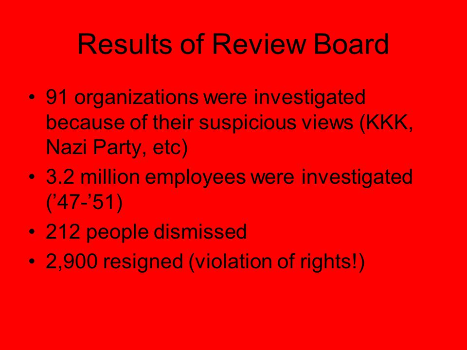 Results of Review Board 91 organizations were investigated because of their suspicious views (KKK, Nazi Party, etc) 3.2 million employees were investigated ('47-'51) 212 people dismissed 2,900 resigned (violation of rights!)