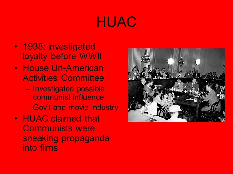HUAC 1938: investigated loyalty before WWII House Un-American Activities Committee –Investigated possible communist influence –Gov't and movie industry HUAC claimed that Communists were sneaking propaganda into films