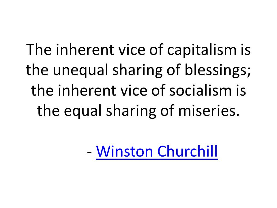 The inherent vice of capitalism is the unequal sharing of blessings; the inherent vice of socialism is the equal sharing of miseries.