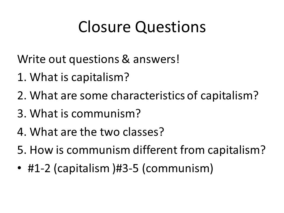 Closure Questions Write out questions & answers. 1.