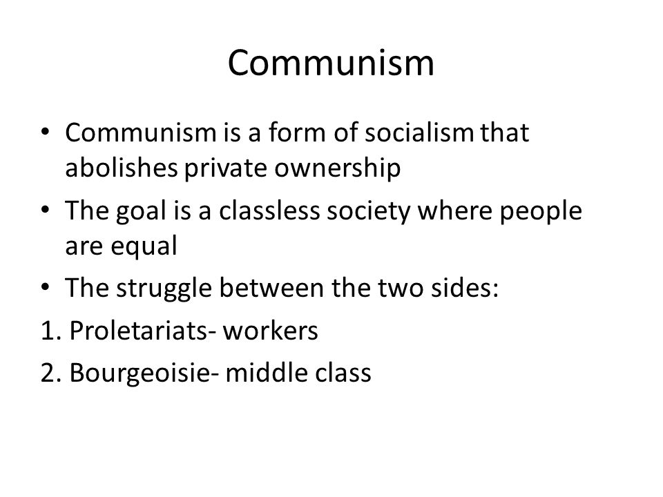 Communism Communism is a form of socialism that abolishes private ownership The goal is a classless society where people are equal The struggle betwee