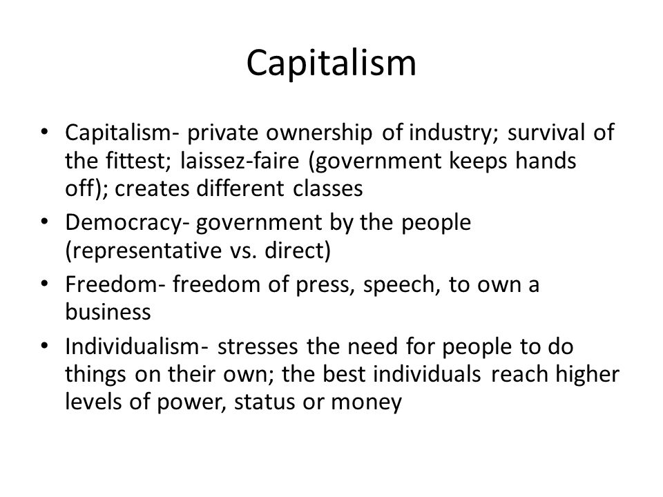 Capitalism Capitalism- private ownership of industry; survival of the fittest; laissez-faire (government keeps hands off); creates different classes Democracy- government by the people (representative vs.