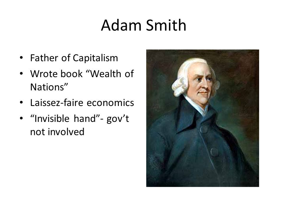 Adam Smith Father of Capitalism Wrote book Wealth of Nations Laissez-faire economics Invisible hand - gov't not involved