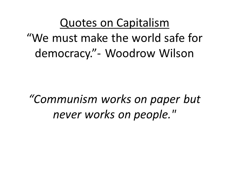 Quotes on Capitalism We must make the world safe for democracy. - Woodrow Wilson Communism works on paper but never works on people.