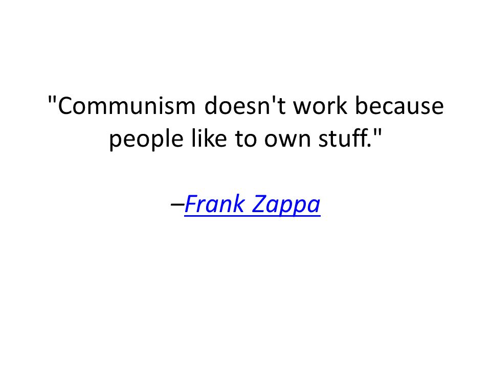 Communism doesn t work because people like to own stuff. –Frank ZappaFrank Zappa