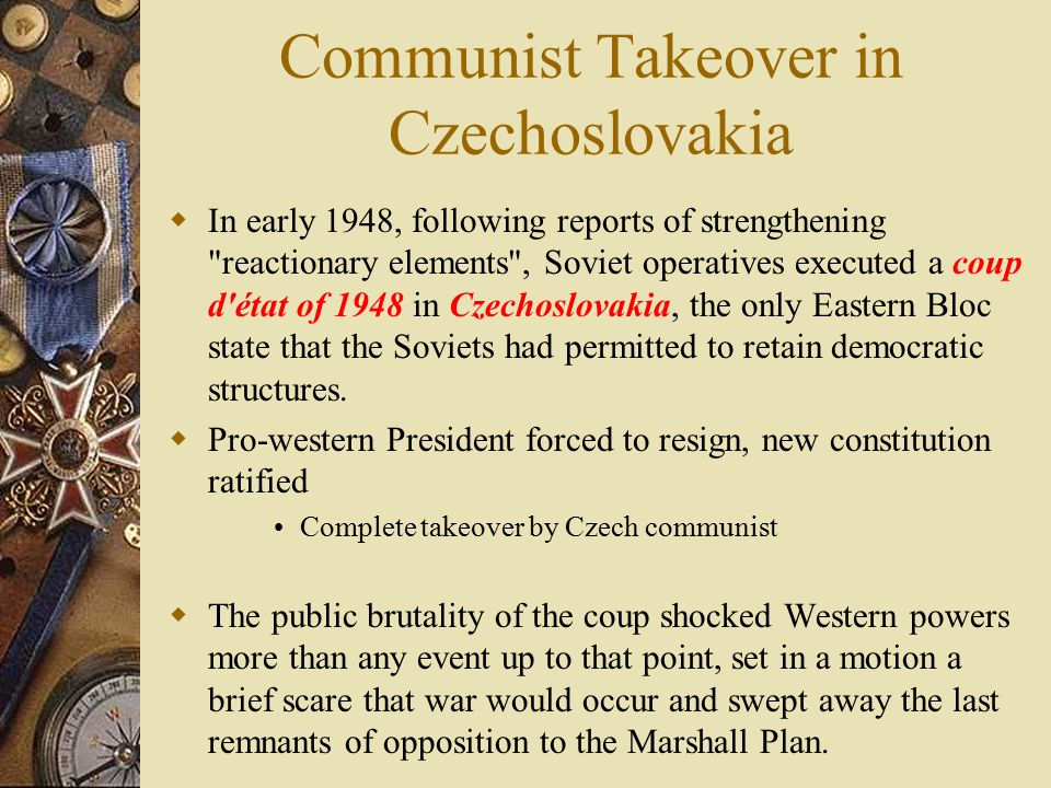 Communist Takeover in Czechoslovakia  In early 1948, following reports of strengthening reactionary elements , Soviet operatives executed a coup d état of 1948 in Czechoslovakia, the only Eastern Bloc state that the Soviets had permitted to retain democratic structures.