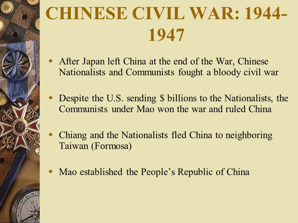 CHINESE CIVIL WAR: 1944- 1947  After Japan left China at the end of the War, Chinese Nationalists and Communists fought a bloody civil war  Despite the U.S.
