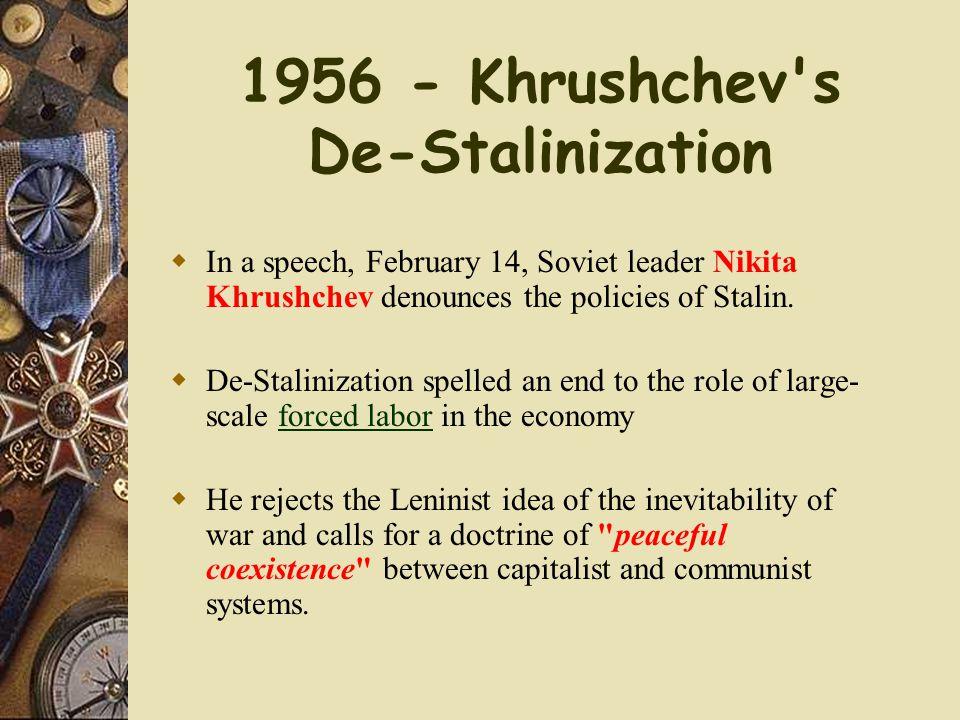 1956 - Khrushchev's De-Stalinization  In a speech, February 14, Soviet leader Nikita Khrushchev denounces the policies of Stalin.  De-Stalinization
