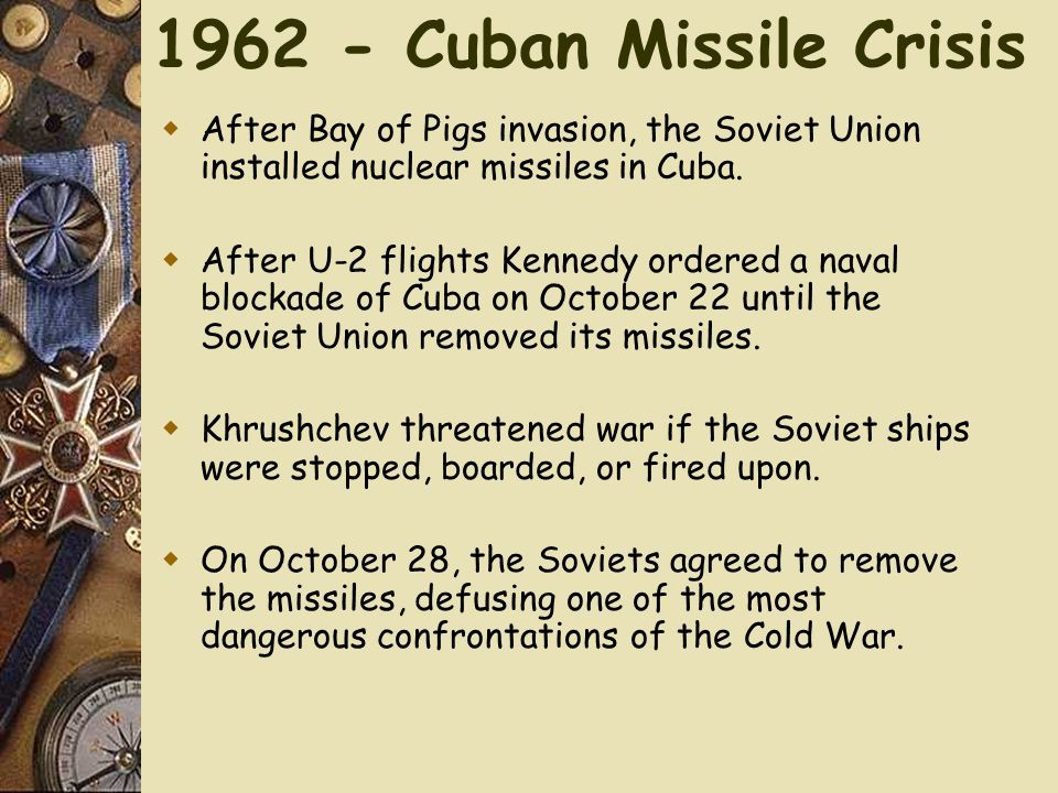 1962 - Cuban Missile Crisis  After Bay of Pigs invasion, the Soviet Union installed nuclear missiles in Cuba.