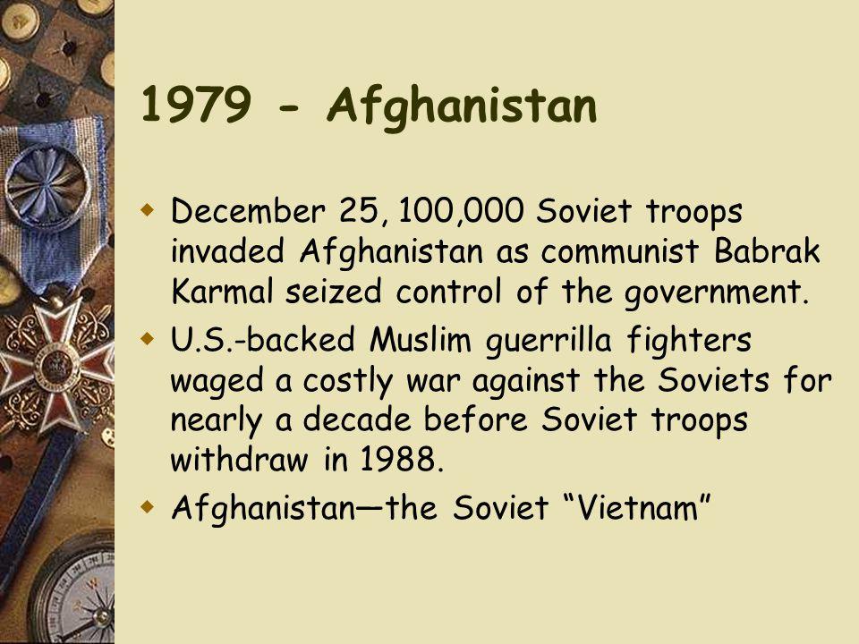 1979 - Afghanistan  December 25, 100,000 Soviet troops invaded Afghanistan as communist Babrak Karmal seized control of the government.  U.S.-backed