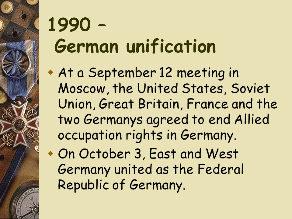 1990 – German unification  At a September 12 meeting in Moscow, the United States, Soviet Union, Great Britain, France and the two Germanys agreed to end Allied occupation rights in Germany.