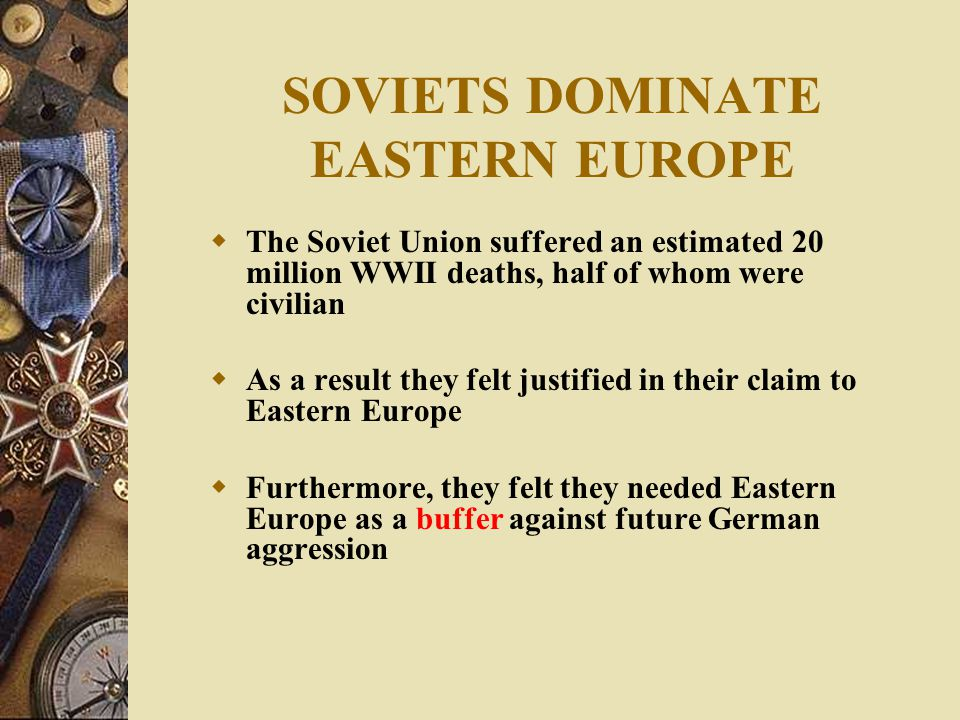 SOVIETS DOMINATE EASTERN EUROPE  The Soviet Union suffered an estimated 20 million WWII deaths, half of whom were civilian  As a result they felt justified in their claim to Eastern Europe  Furthermore, they felt they needed Eastern Europe as a buffer against future German aggression