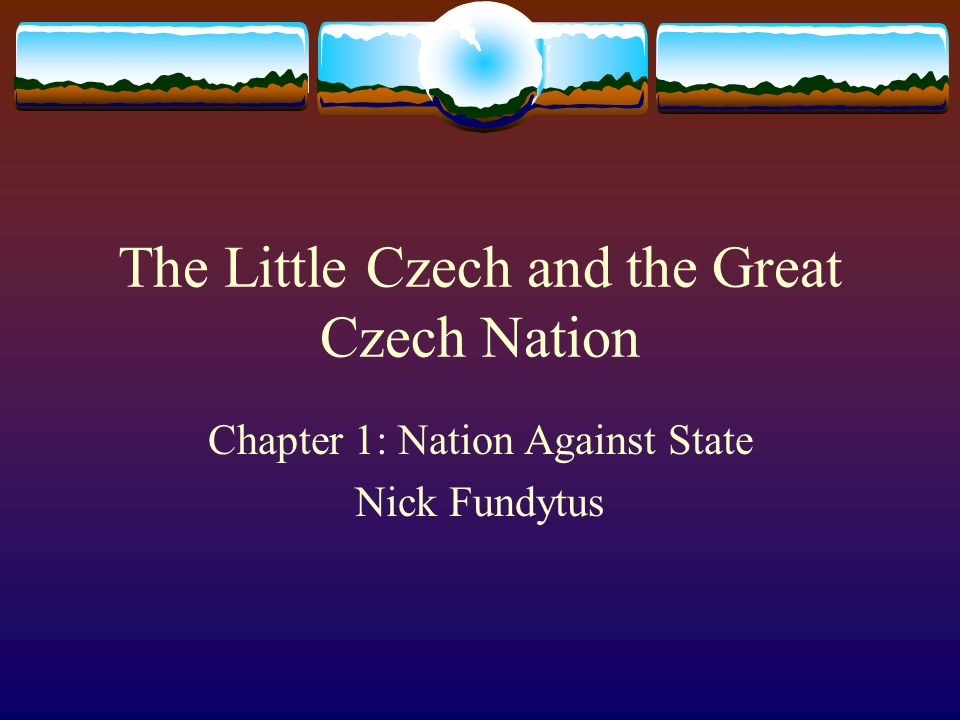 The Little Czech and the Great Czech Nation Chapter 1: Nation Against State Nick Fundytus