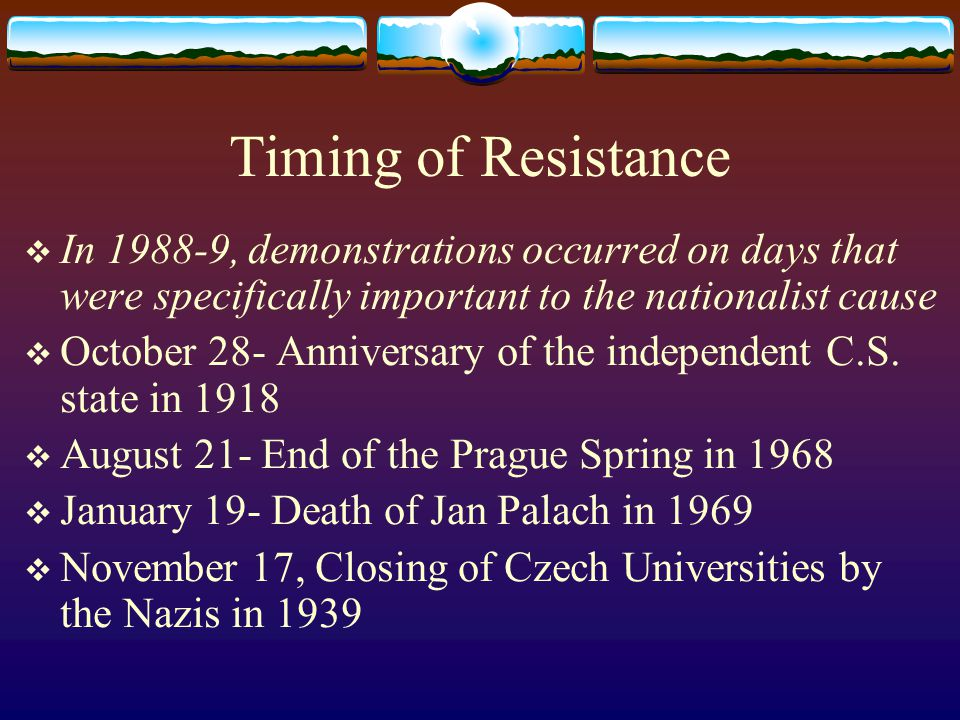 Timing of Resistance  In 1988-9, demonstrations occurred on days that were specifically important to the nationalist cause  October 28- Anniversary of the independent C.S.