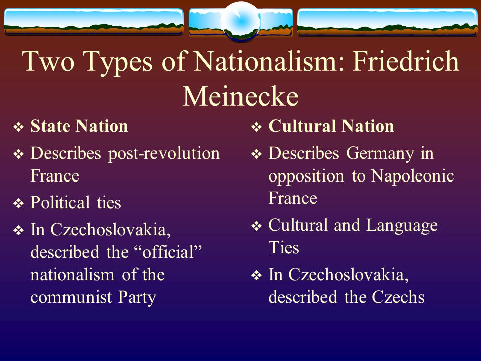 Two Types of Nationalism: Friedrich Meinecke  State Nation  Describes post-revolution France  Political ties  In Czechoslovakia, described the official nationalism of the communist Party  Cultural Nation  Describes Germany in opposition to Napoleonic France  Cultural and Language Ties  In Czechoslovakia, described the Czechs