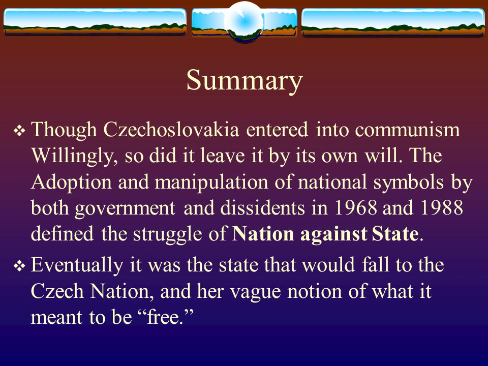 Summary  Though Czechoslovakia entered into communism Willingly, so did it leave it by its own will.