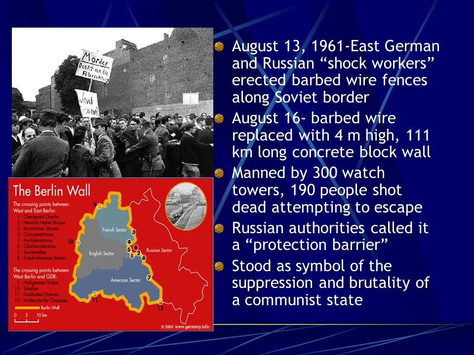August 13, 1961-East German and Russian shock workers erected barbed wire fences along Soviet border August 16- barbed wire replaced with 4 m high, 111 km long concrete block wall Manned by 300 watch towers, 190 people shot dead attempting to escape Russian authorities called it a protection barrier Stood as symbol of the suppression and brutality of a communist state