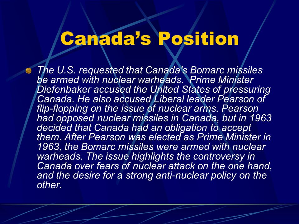 Canada's Position The U.S. requested that Canada's Bomarc missiles be armed with nuclear warheads. Prime Minister Diefenbaker accused the United State