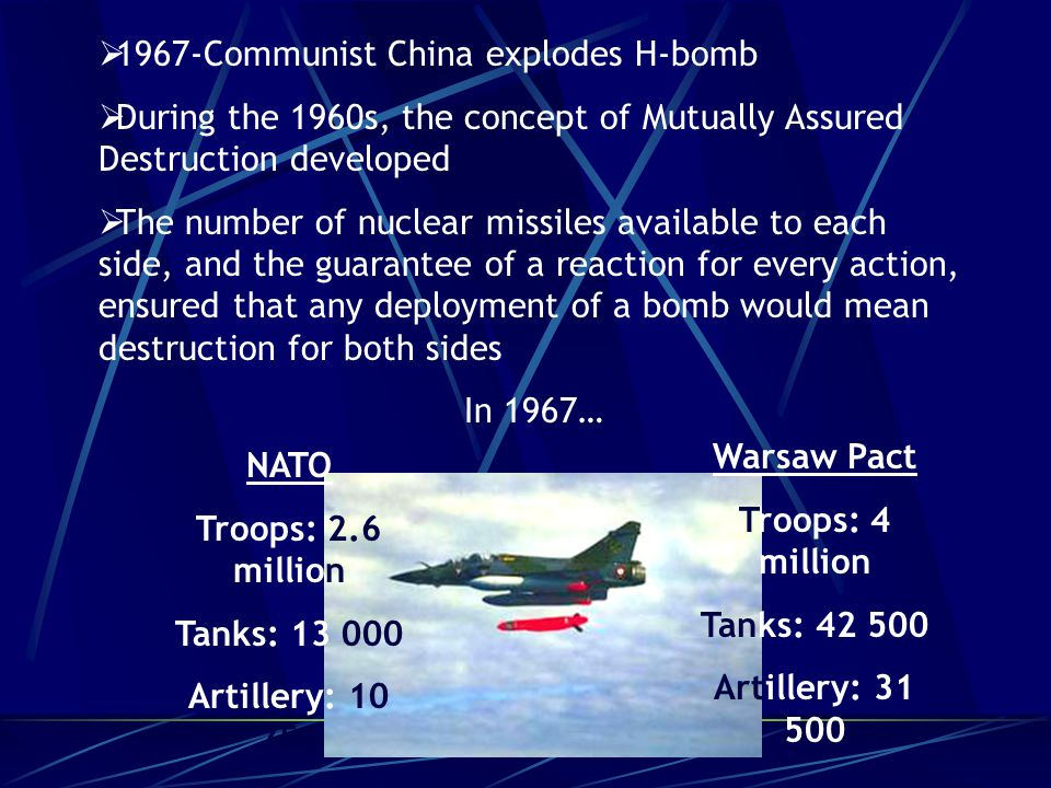  1967-Communist China explodes H-bomb  During the 1960s, the concept of Mutually Assured Destruction developed  The number of nuclear missiles available to each side, and the guarantee of a reaction for every action, ensured that any deployment of a bomb would mean destruction for both sides In 1967… NATO Troops: 2.6 million Tanks: 13 000 Artillery: 10 750 Warsaw Pact Troops: 4 million Tanks: 42 500 Artillery: 31 500
