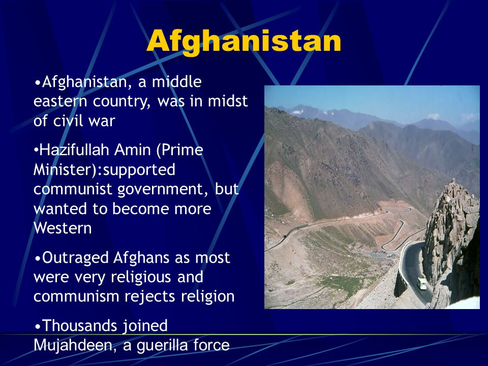 Afghanistan Afghanistan, a middle eastern country, was in midst of civil war Hazifullah Amin ( Prime Minister):supported communist government, but wan