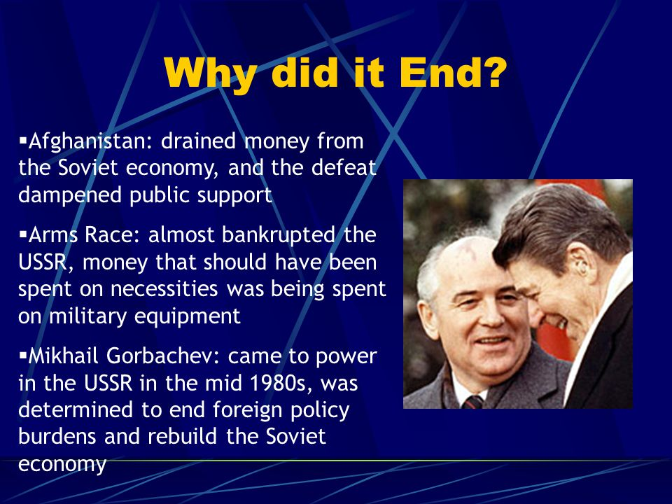 Why did it End?  Afghanistan: drained money from the Soviet economy, and the defeat dampened public support  Arms Race: almost bankrupted the USSR,