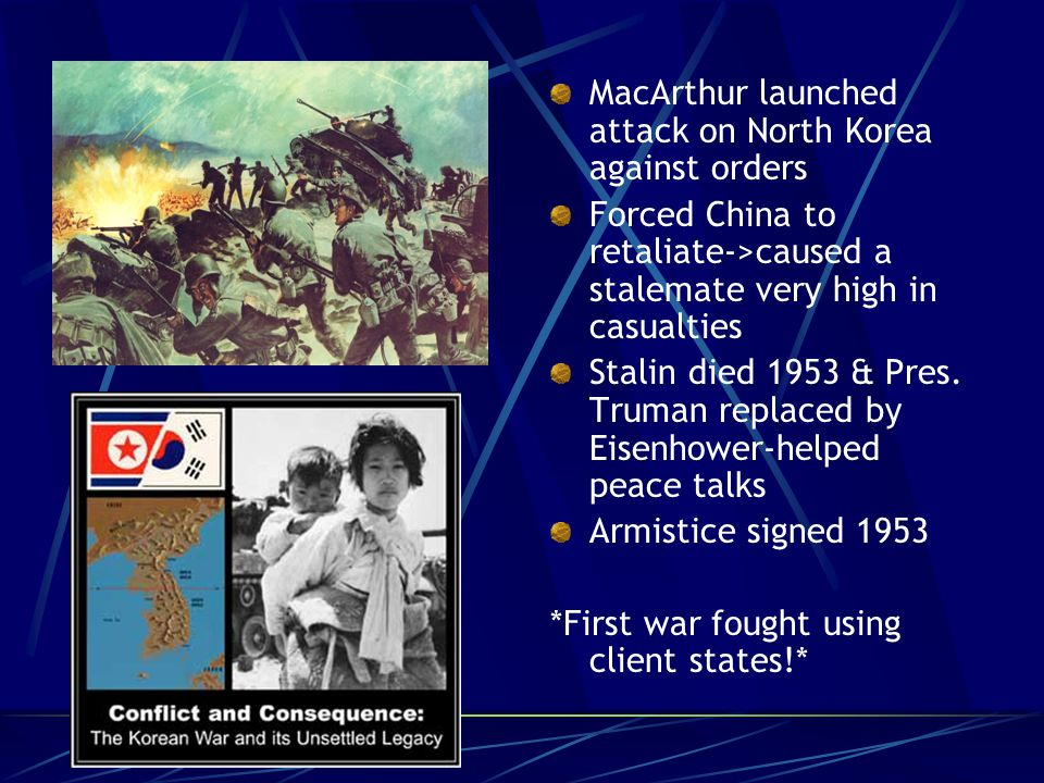 MacArthur launched attack on North Korea against orders Forced China to retaliate->caused a stalemate very high in casualties Stalin died 1953 & Pres.