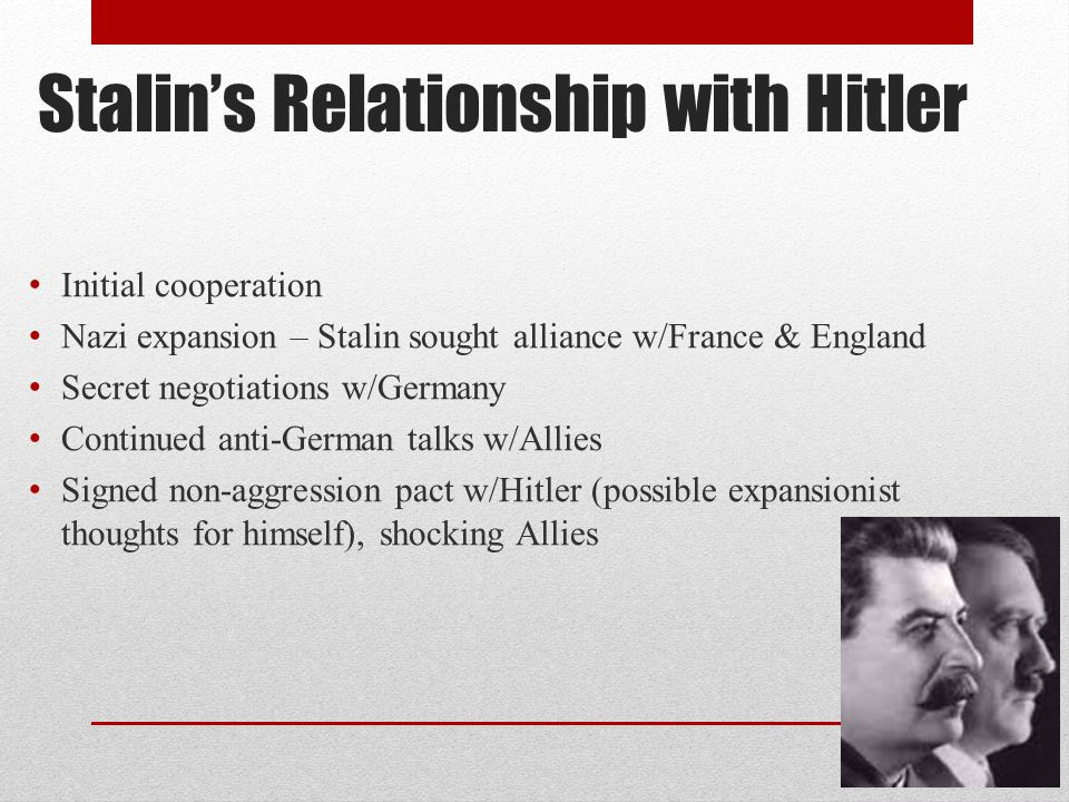 Stalin's Relationship with Hitler Initial cooperation Nazi expansion – Stalin sought alliance w/France & England Secret negotiations w/Germany Continued anti-German talks w/Allies Signed non-aggression pact w/Hitler (possible expansionist thoughts for himself), shocking Allies