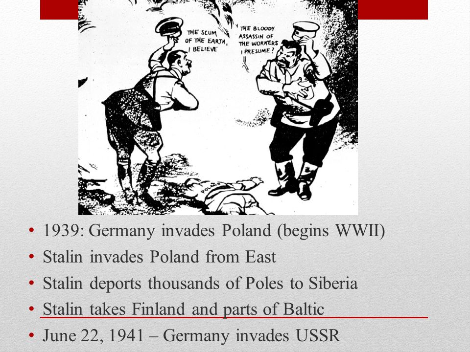 1939: Germany invades Poland (begins WWII) Stalin invades Poland from East Stalin deports thousands of Poles to Siberia Stalin takes Finland and parts of Baltic June 22, 1941 – Germany invades USSR