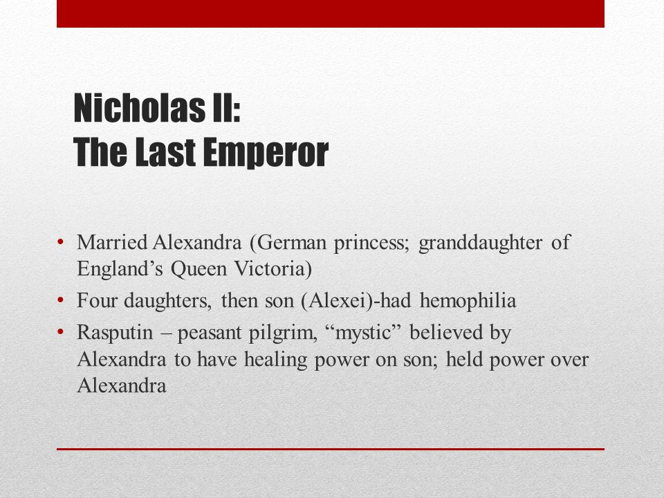 Nicholas II: The Last Emperor Married Alexandra (German princess; granddaughter of England's Queen Victoria) Four daughters, then son (Alexei)-had hemophilia Rasputin – peasant pilgrim, mystic believed by Alexandra to have healing power on son; held power over Alexandra