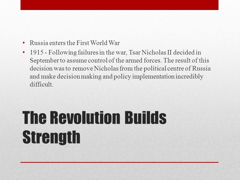 The Revolution Builds Strength Russia enters the First World War 1915 - Following failures in the war, Tsar Nicholas II decided in September to assume control of the armed forces.