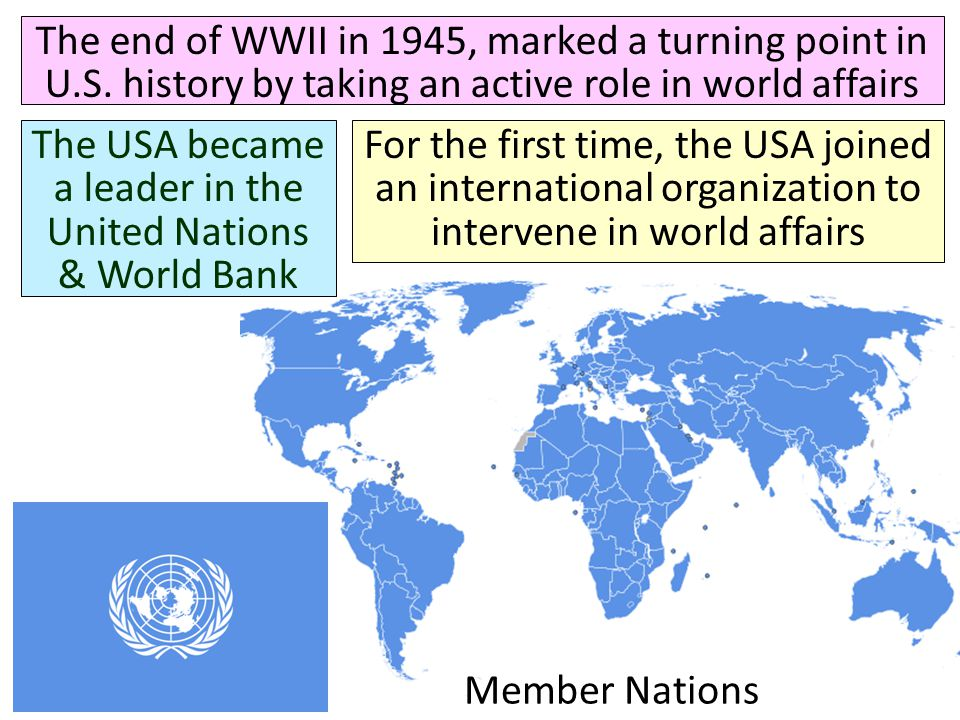 Member Nations The end of WWII in 1945, marked a turning point in U.S. history by taking an active role in world affairs The USA became a leader in th