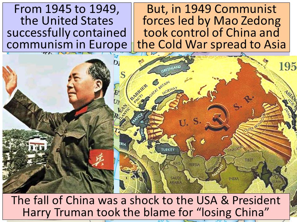 From 1945 to 1949, the United States successfully contained communism in Europe But, in 1949 Communist forces led by Mao Zedong took control of China