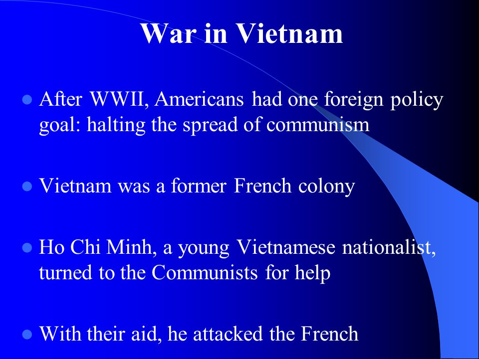 War in Vietnam After WWII, Americans had one foreign policy goal: halting the spread of communism Vietnam was a former French colony Ho Chi Minh, a young Vietnamese nationalist, turned to the Communists for help With their aid, he attacked the French