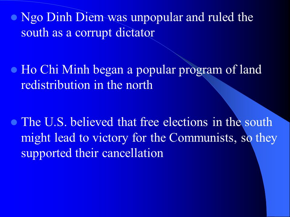 Ngo Dinh Diem was unpopular and ruled the south as a corrupt dictator Ho Chi Minh began a popular program of land redistribution in the north The U.S.