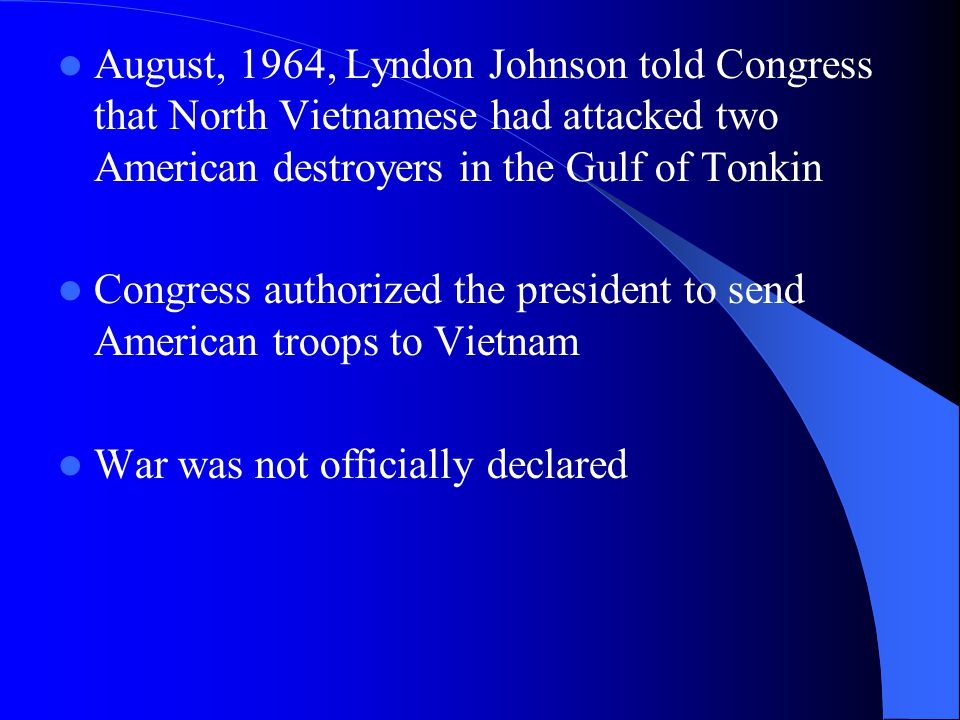 August, 1964, Lyndon Johnson told Congress that North Vietnamese had attacked two American destroyers in the Gulf of Tonkin Congress authorized the president to send American troops to Vietnam War was not officially declared