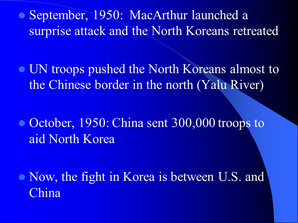September, 1950: MacArthur launched a surprise attack and the North Koreans retreated UN troops pushed the North Koreans almost to the Chinese border in the north (Yalu River) October, 1950: China sent 300,000 troops to aid North Korea Now, the fight in Korea is between U.S.
