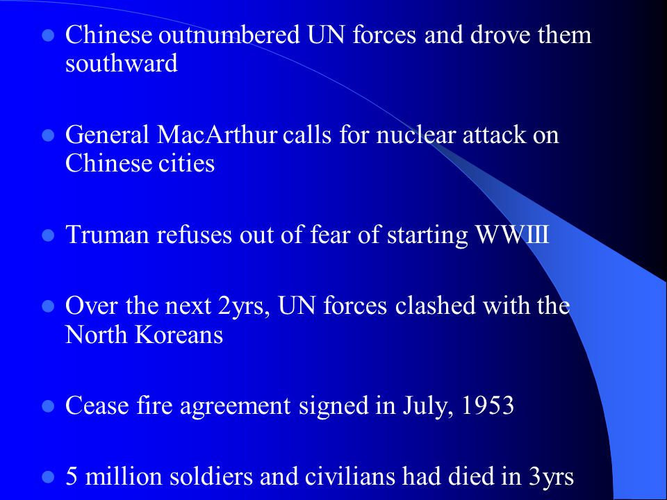 Chinese outnumbered UN forces and drove them southward General MacArthur calls for nuclear attack on Chinese cities Truman refuses out of fear of starting WWIII Over the next 2yrs, UN forces clashed with the North Koreans Cease fire agreement signed in July, 1953 5 million soldiers and civilians had died in 3yrs