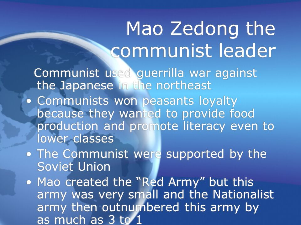 Mao Zedong the communist leader Communist used guerrilla war against the Japanese in the northeast Communists won peasants loyalty because they wanted to provide food production and promote literacy even to lower classes The Communist were supported by the Soviet Union Mao created the Red Army but this army was very small and the Nationalist army then outnumbered this army by as much as 3 to 1 Communist used guerrilla war against the Japanese in the northeast Communists won peasants loyalty because they wanted to provide food production and promote literacy even to lower classes The Communist were supported by the Soviet Union Mao created the Red Army but this army was very small and the Nationalist army then outnumbered this army by as much as 3 to 1