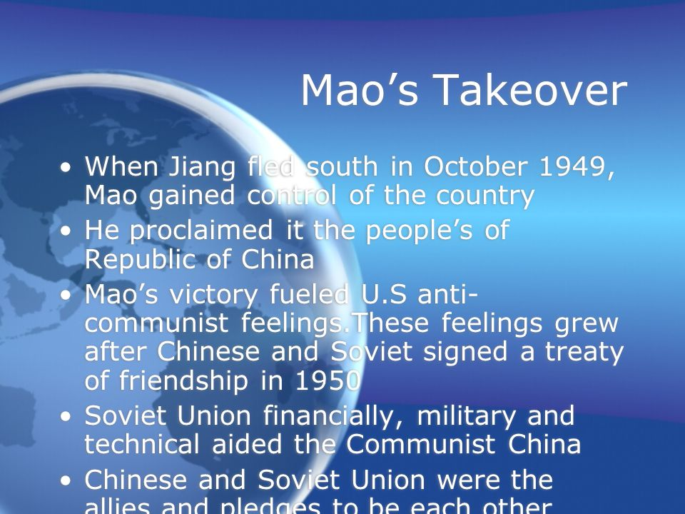 Mao's Takeover When Jiang fled south in October 1949, Mao gained control of the country He proclaimed it the people's of Republic of China Mao's victory fueled U.S anti- communist feelings.These feelings grew after Chinese and Soviet signed a treaty of friendship in 1950 Soviet Union financially, military and technical aided the Communist China Chinese and Soviet Union were the allies and pledges to be each other defense when other nation was under attack When Jiang fled south in October 1949, Mao gained control of the country He proclaimed it the people's of Republic of China Mao's victory fueled U.S anti- communist feelings.These feelings grew after Chinese and Soviet signed a treaty of friendship in 1950 Soviet Union financially, military and technical aided the Communist China Chinese and Soviet Union were the allies and pledges to be each other defense when other nation was under attack