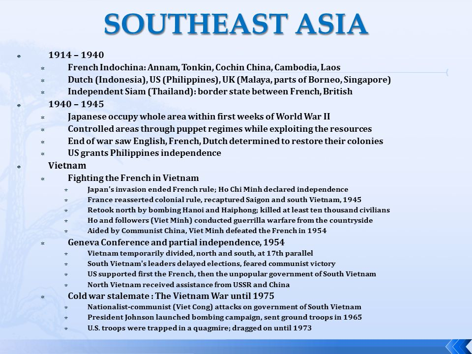  1914 – 1940  French Indochina: Annam, Tonkin, Cochin China, Cambodia, Laos  Dutch (Indonesia), US (Philippines), UK (Malaya, parts of Borneo, Singapore)  Independent Siam (Thailand): border state between French, British  1940 – 1945  Japanese occupy whole area within first weeks of World War II  Controlled areas through puppet regimes while exploiting the resources  End of war saw English, French, Dutch determined to restore their colonies  US grants Philippines independence  Vietnam  Fighting the French in Vietnam  Japan s invasion ended French rule; Ho Chi Minh declared independence  France reasserted colonial rule, recaptured Saigon and south Vietnam, 1945  Retook north by bombing Hanoi and Haiphong; killed at least ten thousand civilians  Ho and followers (Viet Minh) conducted guerrilla warfare from the countryside  Aided by Communist China, Viet Minh defeated the French in 1954  Geneva Conference and partial independence, 1954  Vietnam temporarily divided, north and south, at 17th parallel  South Vietnam s leaders delayed elections, feared communist victory  US supported first the French, then the unpopular government of South Vietnam  North Vietnam received assistance from USSR and China  Cold war stalemate : The Vietnam War until 1975  Nationalist-communist (Viet Cong) attacks on government of South Vietnam  President Johnson launched bombing campaign, sent ground troops in 1965  U.S.