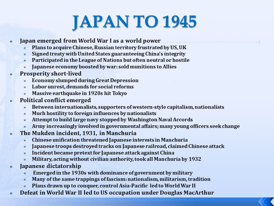  Japan emerged from World War I as a world power  Plans to acquire Chinese, Russian territory frustrated by US, UK  Signed treaty with United States guaranteeing China s integrity  Participated in the League of Nations but often neutral or hostile  Japanese economy boosted by war: sold munitions to Allies  Prosperity short-lived  Economy slumped during Great Depression  Labor unrest, demands for social reforms  Massive earthquake in 1920s hit Tokyo  Political conflict emerged  Between internationalists, supporters of western-style capitalism, nationalists  Much hostility to foreign influences by nationalists  Attempt to build large navy stopped by Washington Naval Accords  Army increasingly involved in governmental affairs; many young officers seek change  The Mukden incident, 1931, in Manchuria  Chinese unification threatened Japanese interests in Manchuria  Japanese troops destroyed tracks on Japanese railroad, claimed Chinese attack  Incident became pretext for Japanese attack against China  Military, acting without civilian authority, took all Manchuria by 1932  Japanese dictatorship  Emerged in the 1930s with dominance of government by military  Many of the same trappings of fascism: nationalism, militarism, tradition  Plans drawn up to conquer, control Asia-Pacific led to World War II  Defeat in World War II led to US occupation under Douglas MacArthur