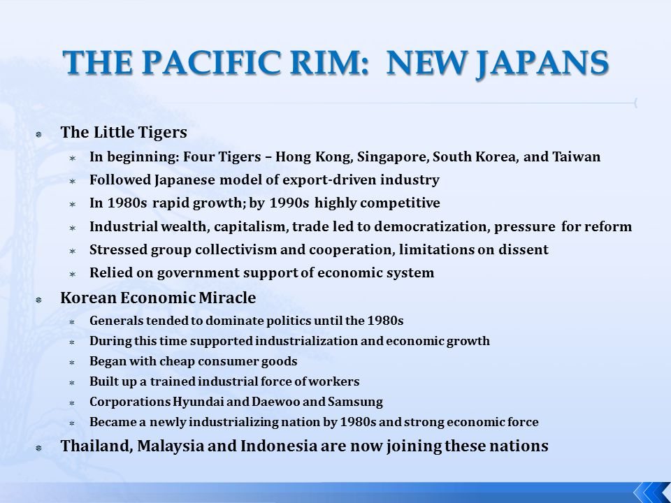  The Little Tigers  In beginning: Four Tigers – Hong Kong, Singapore, South Korea, and Taiwan  Followed Japanese model of export-driven industry  In 1980s rapid growth; by 1990s highly competitive  Industrial wealth, capitalism, trade led to democratization, pressure for reform  Stressed group collectivism and cooperation, limitations on dissent  Relied on government support of economic system  Korean Economic Miracle  Generals tended to dominate politics until the 1980s  During this time supported industrialization and economic growth  Began with cheap consumer goods  Built up a trained industrial force of workers  Corporations Hyundai and Daewoo and Samsung  Became a newly industrializing nation by 1980s and strong economic force  Thailand, Malaysia and Indonesia are now joining these nations