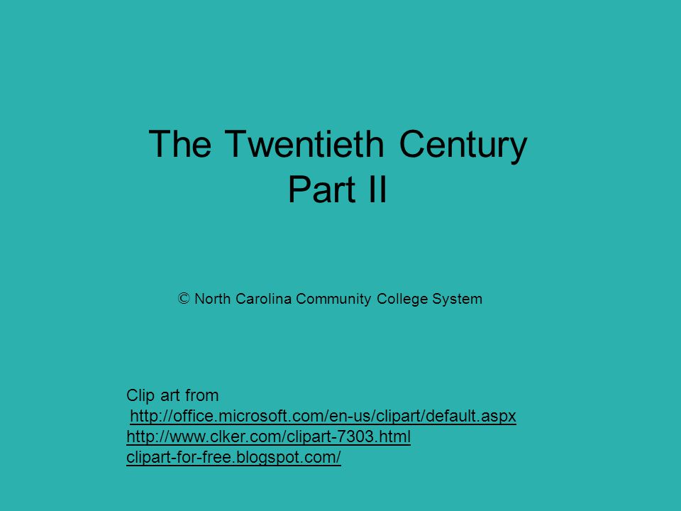 The Twentieth Century Part II © North Carolina Community College System Clip art from http://office.microsoft.com/en-us/clipart/default.aspx http://www.clker.com/clipart-7303.html clipart-for-free.blogspot.com/