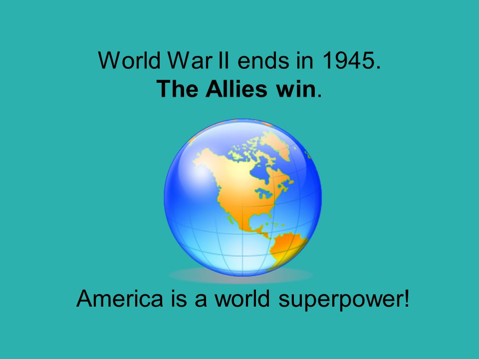 World War II ends in 1945. The Allies win. America is a world superpower!