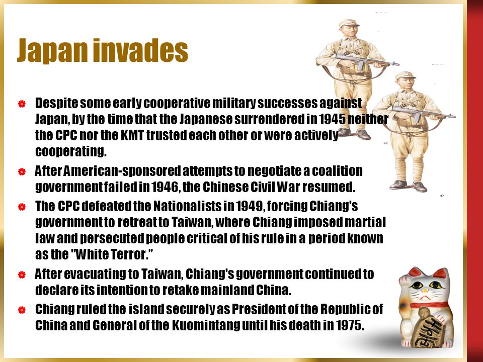 Japan invades  Despite some early cooperative military successes against Japan, by the time that the Japanese surrendered in 1945 neither the CPC nor