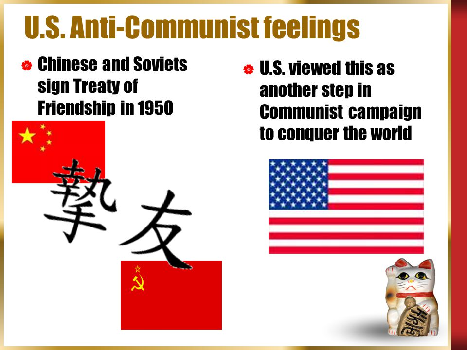 U.S. Anti-Communist feelings  Chinese and Soviets sign Treaty of Friendship in 1950  U.S. viewed this as another step in Communist campaign to conqu