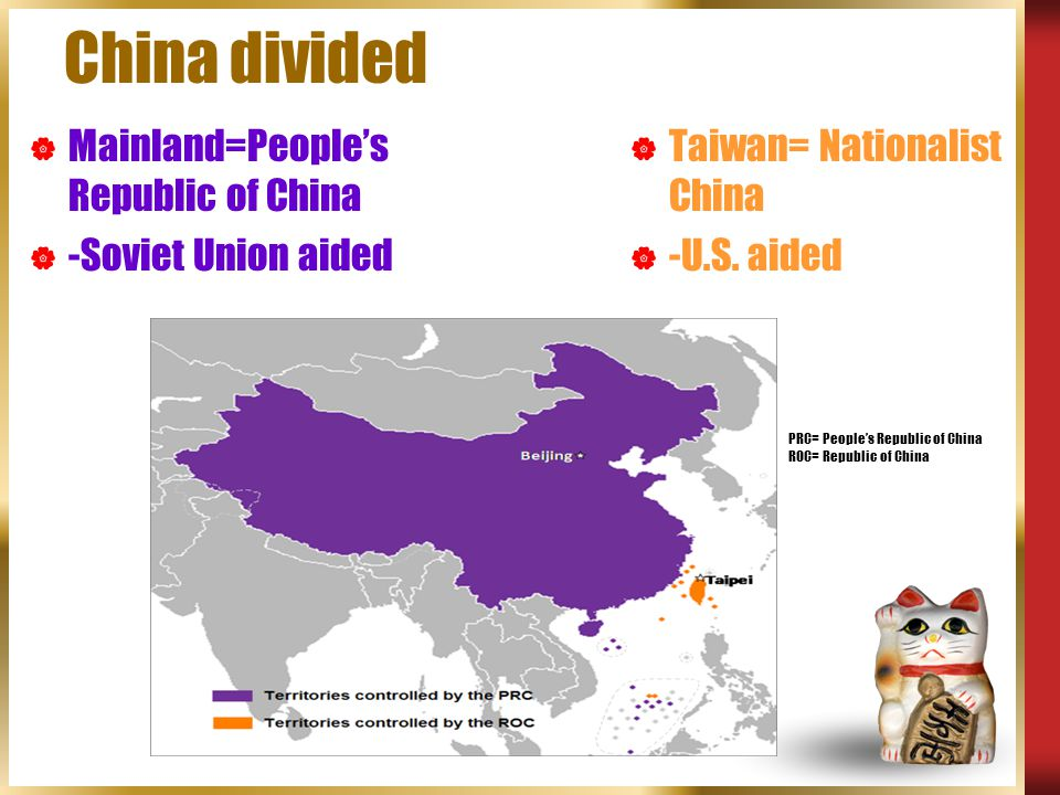 China divided  Taiwan= Nationalist China  -U.S. aided  Mainland=People's Republic of China  -Soviet Union aided PRC= People's Republic of China RO